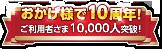 おかげ様で10周年!ご利用者さま10,000人突破!